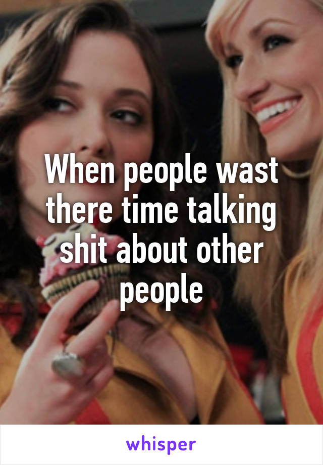 When people wast there time talking shit about other people