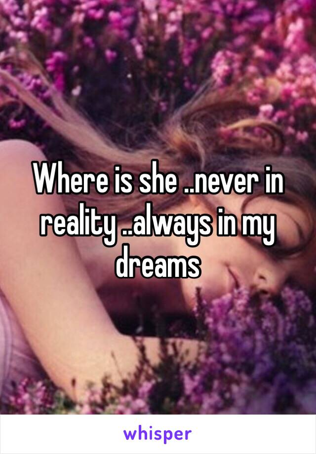 Where is she ..never in reality ..always in my dreams