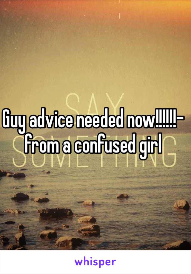 Guy advice needed now!!!!!!- from a confused girl