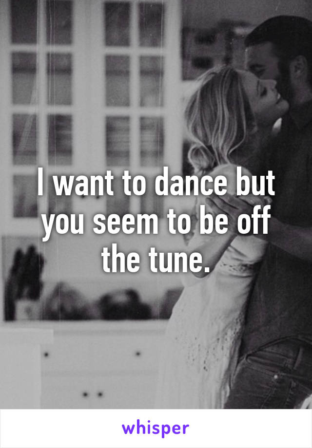 I want to dance but you seem to be off the tune.