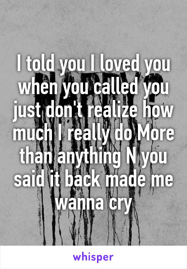 I told you I loved you when you called you just don't realize how much I really do More than anything N you said it back made me wanna cry