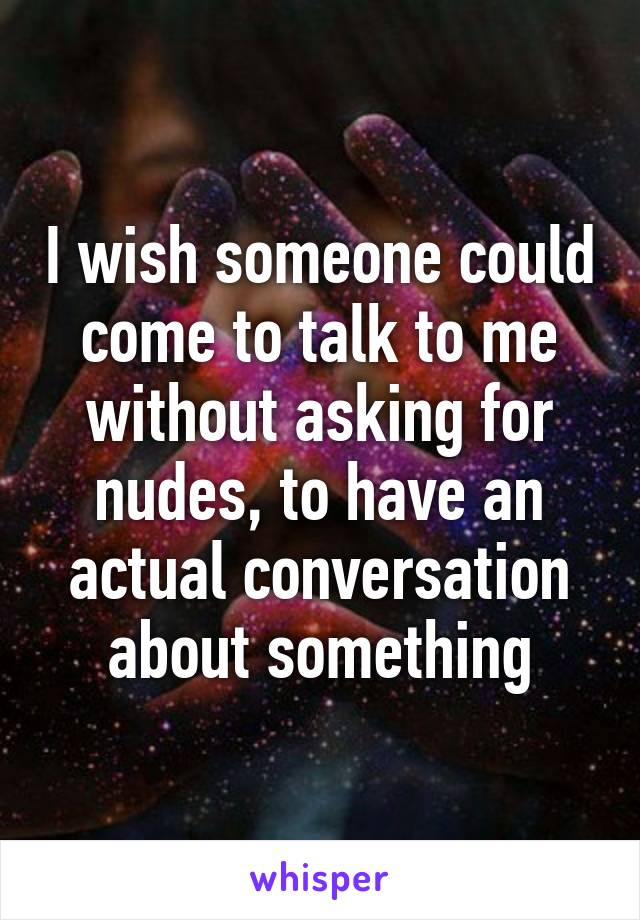 I wish someone could come to talk to me without asking for nudes, to have an actual conversation about something