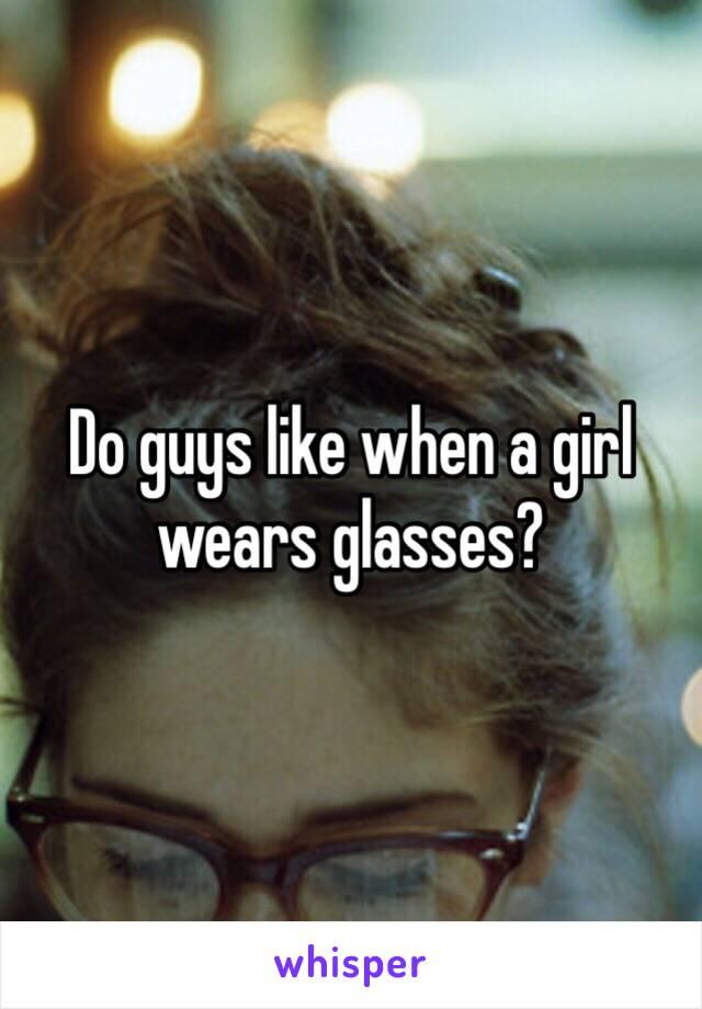 Do guys like when a girl wears glasses?