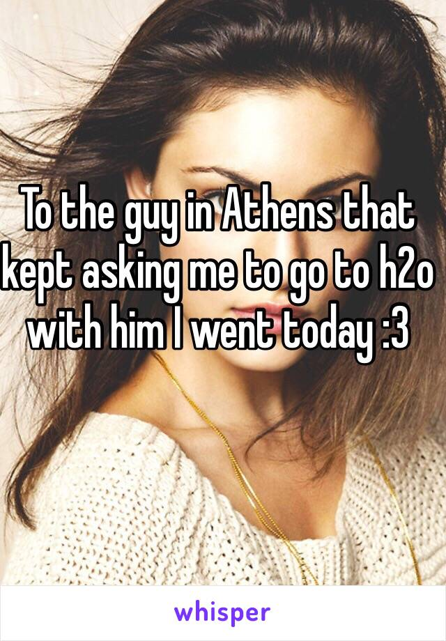 To the guy in Athens that kept asking me to go to h2o with him I went today :3