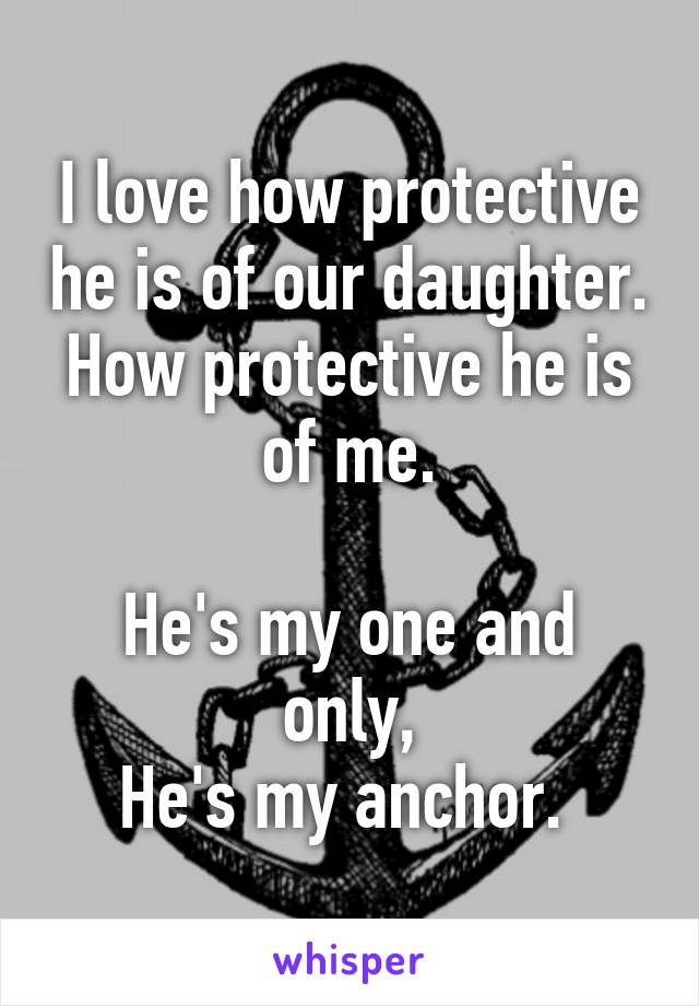 I love how protective he is of our daughter. How protective he is of me.  He's my one and only, He's my anchor.