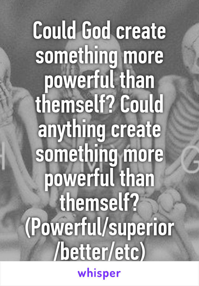 Could God create something more powerful than themself? Could anything create something more powerful than themself? (Powerful/superior /better/etc)