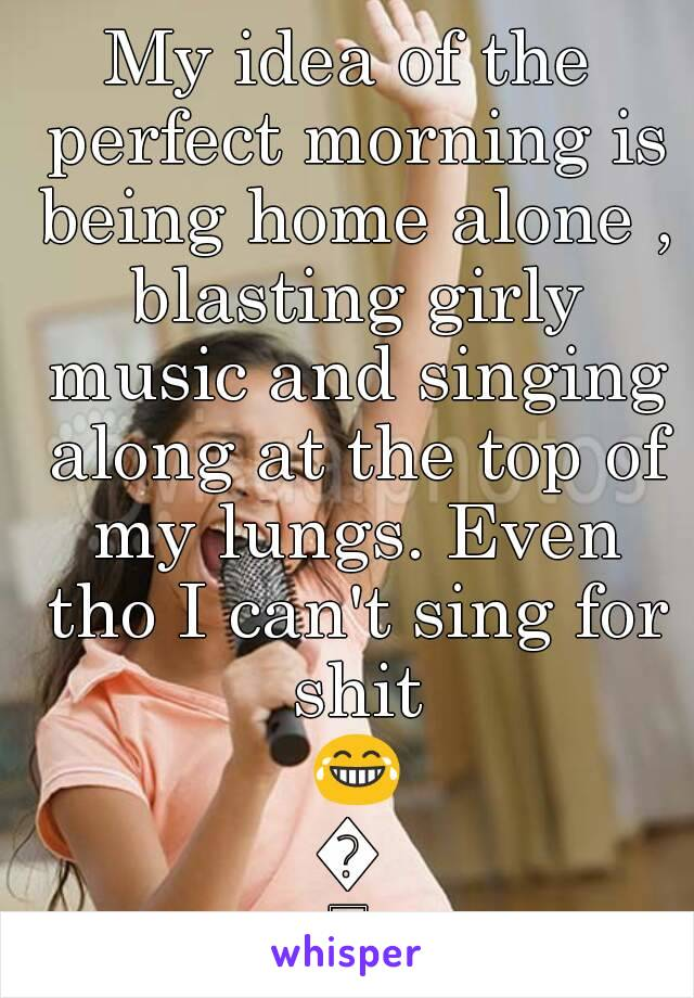 My idea of the perfect morning is being home alone , blasting girly music and singing along at the top of my lungs. Even tho I can't sing for shit 😂😂