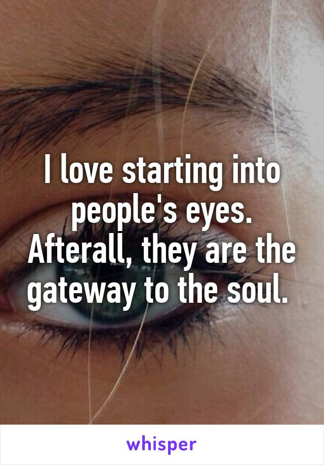 I love starting into people's eyes. Afterall, they are the gateway to the soul.