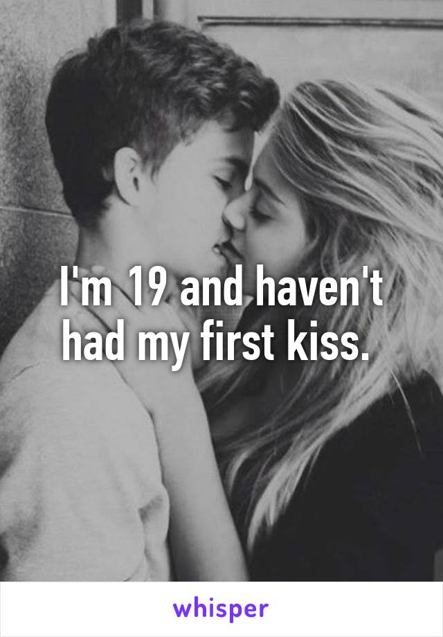 I'm 19 and haven't had my first kiss.