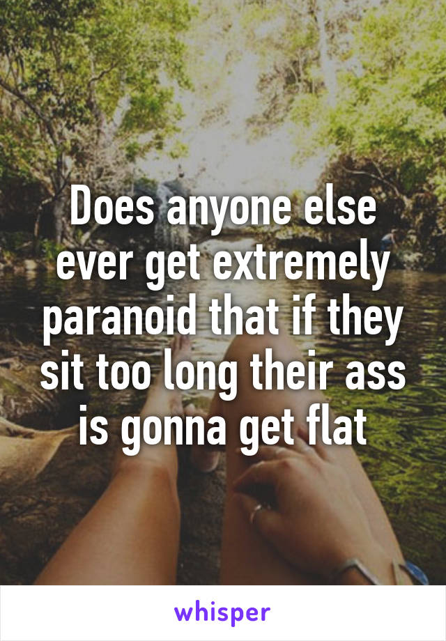 Does anyone else ever get extremely paranoid that if they sit too long their ass is gonna get flat