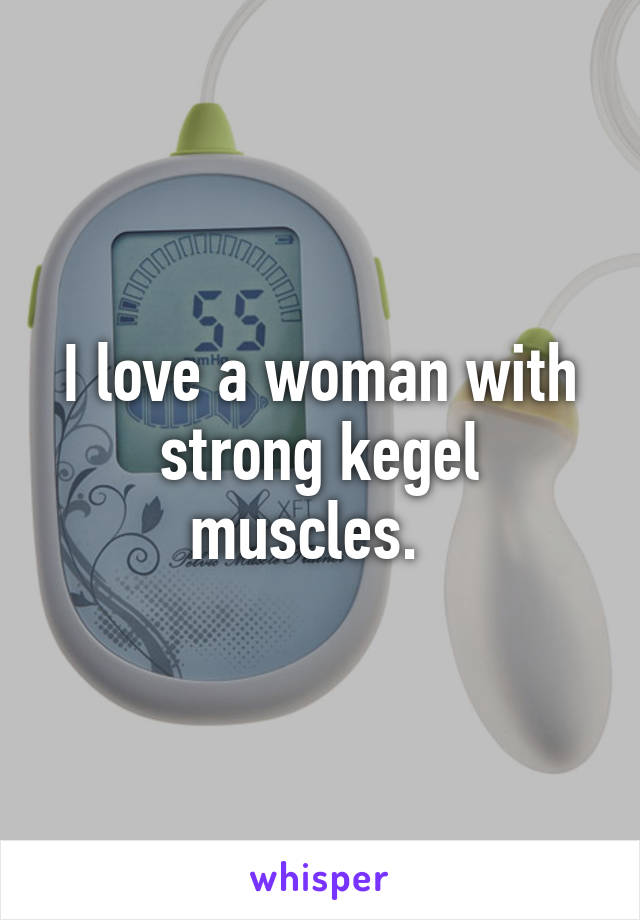 I love a woman with strong kegel muscles.