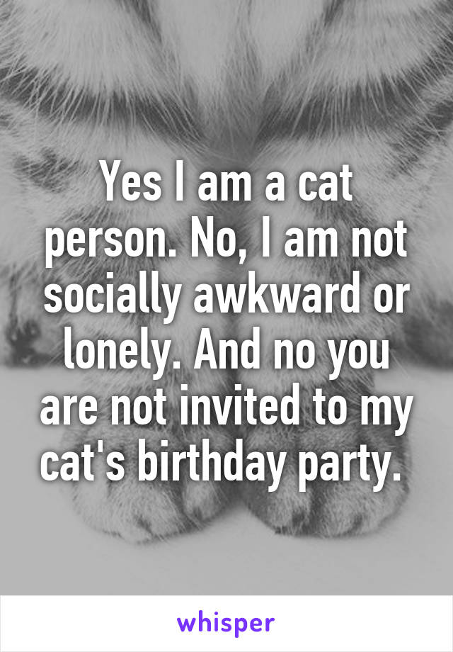 Yes I am a cat person. No, I am not socially awkward or lonely. And no you are not invited to my cat's birthday party.