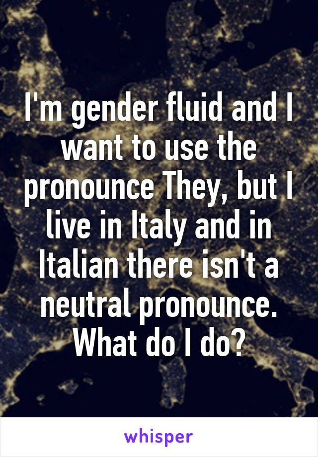 I'm gender fluid and I want to use the pronounce They, but I live in Italy and in Italian there isn't a neutral pronounce. What do I do?