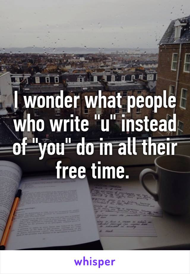 """I wonder what people who write """"u"""" instead of """"you"""" do in all their free time."""