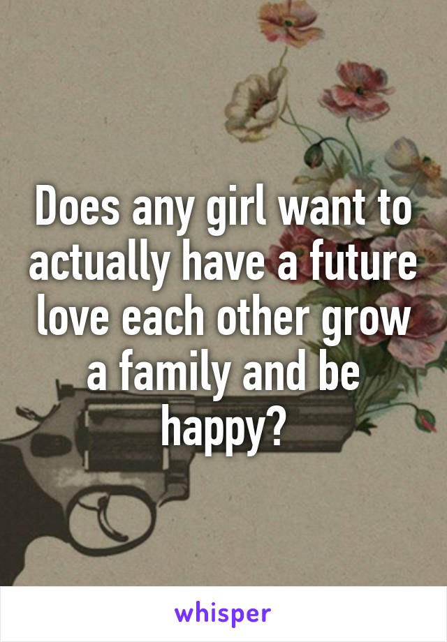Does any girl want to actually have a future love each other grow a family and be happy?