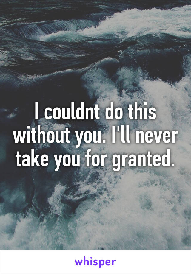 I couldnt do this without you. I'll never take you for granted.