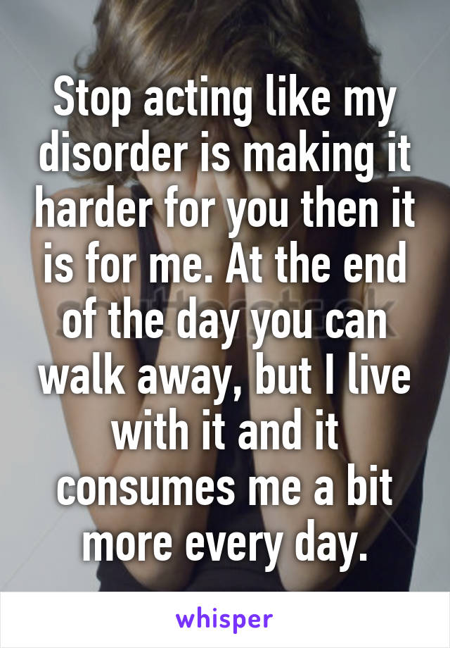 Stop acting like my disorder is making it harder for you then it is for me. At the end of the day you can walk away, but I live with it and it consumes me a bit more every day.