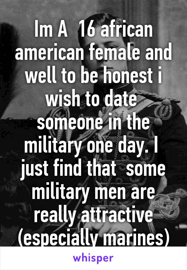 Im A  16 african american female and well to be honest i wish to date  someone in the military one day. I  just find that  some military men are really attractive (especially marines)