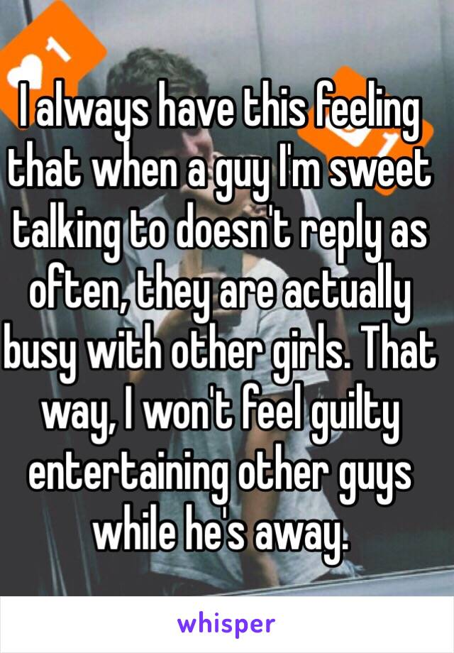 I always have this feeling that when a guy I'm sweet talking to doesn't reply as often, they are actually busy with other girls. That way, I won't feel guilty entertaining other guys while he's away.