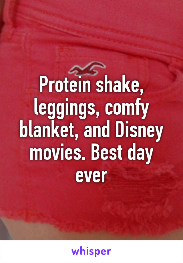 Protein shake, leggings, comfy blanket, and Disney movies. Best day ever