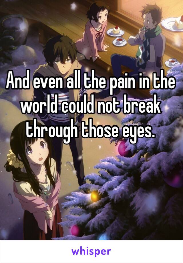 And even all the pain in the world could not break through those eyes.