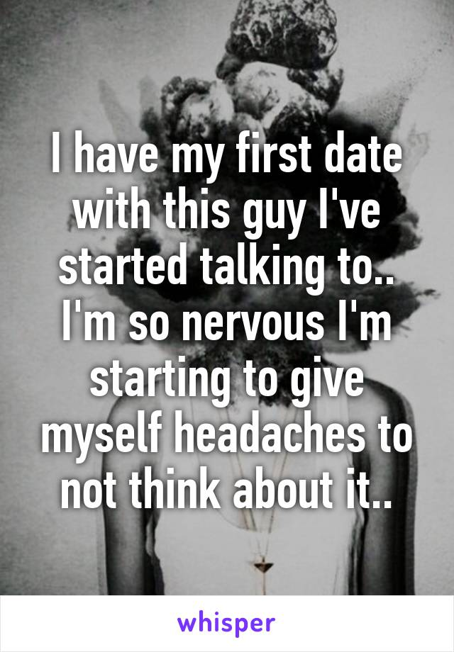 I have my first date with this guy I've started talking to.. I'm so nervous I'm starting to give myself headaches to not think about it..