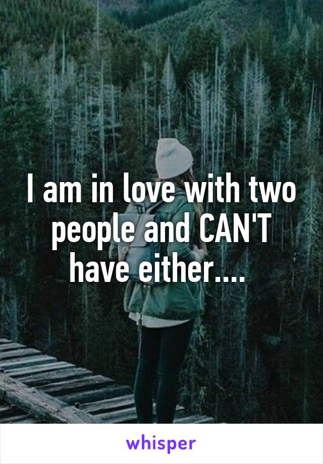 I am in love with two people and CAN'T have either....