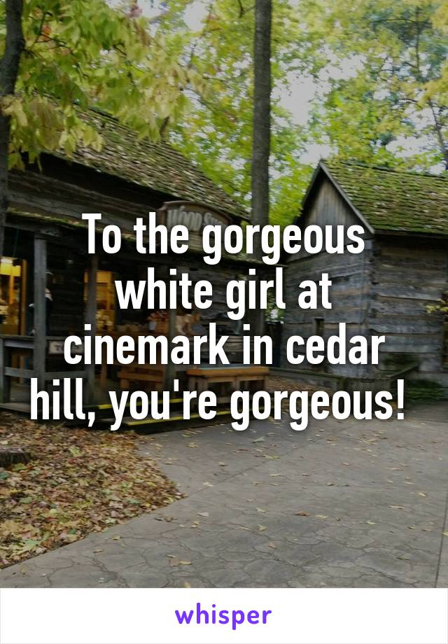 To the gorgeous white girl at cinemark in cedar hill, you're gorgeous!