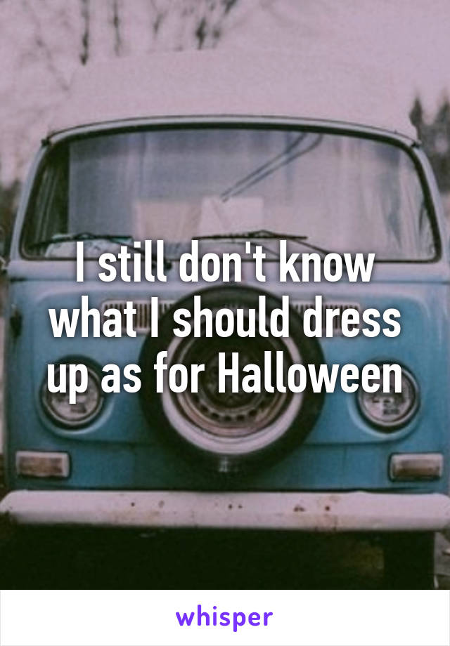 I still don't know what I should dress up as for Halloween