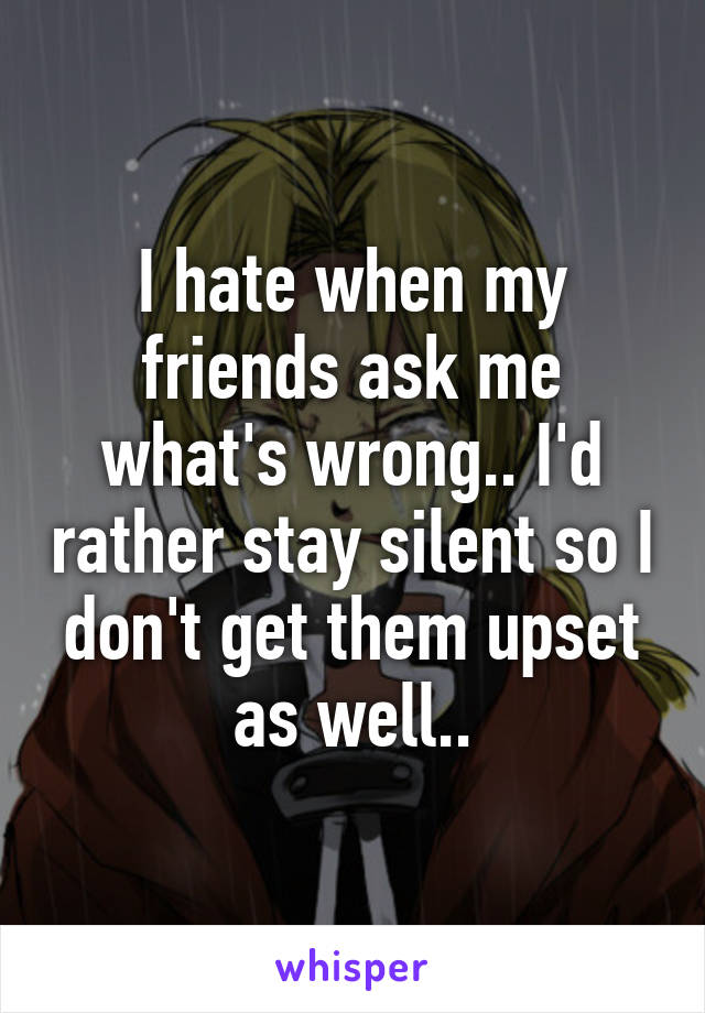 I hate when my friends ask me what's wrong.. I'd rather stay silent so I don't get them upset as well..