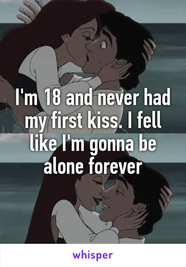 I'm 18 and never had my first kiss. I fell like I'm gonna be alone forever