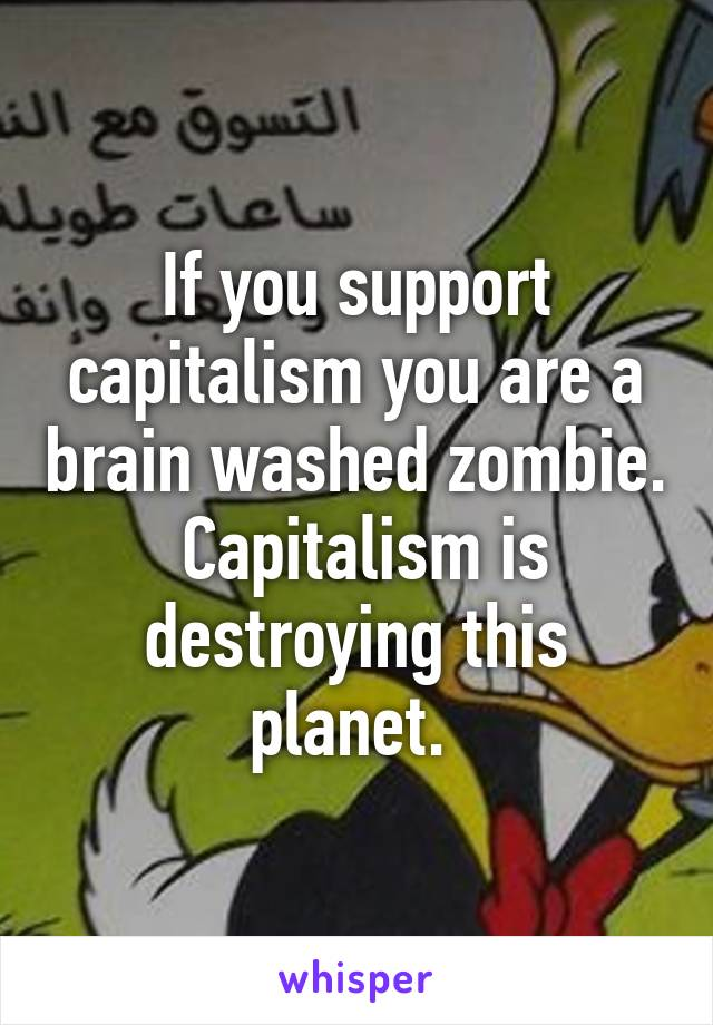 If you support capitalism you are a brain washed zombie.  Capitalism is destroying this planet.