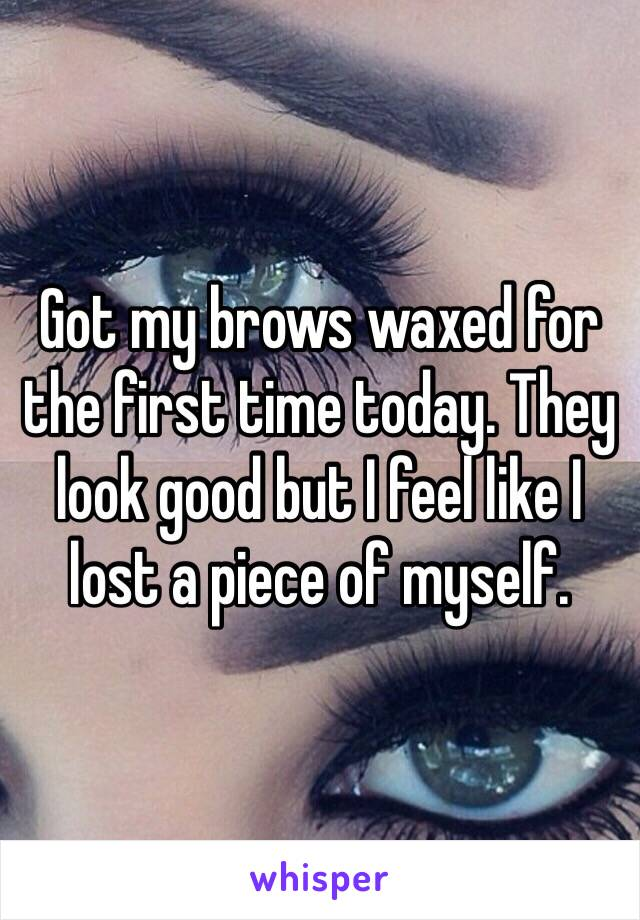 Got my brows waxed for the first time today. They look good but I feel like I lost a piece of myself.