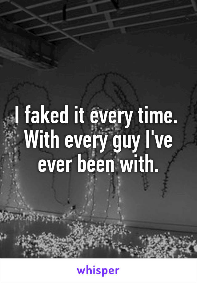 I faked it every time.  With every guy I've ever been with.