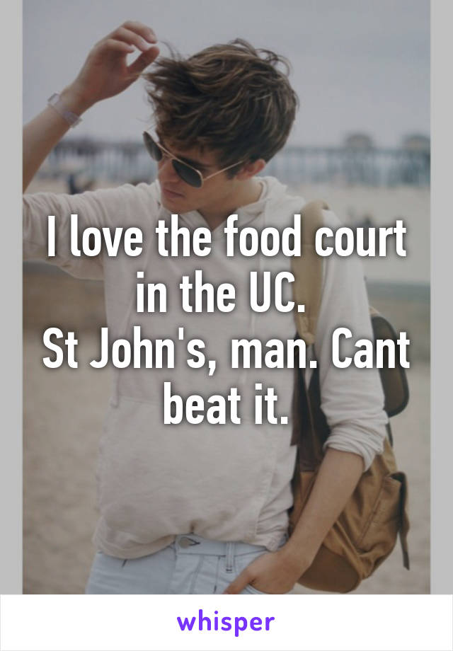 I love the food court in the UC.  St John's, man. Cant beat it.