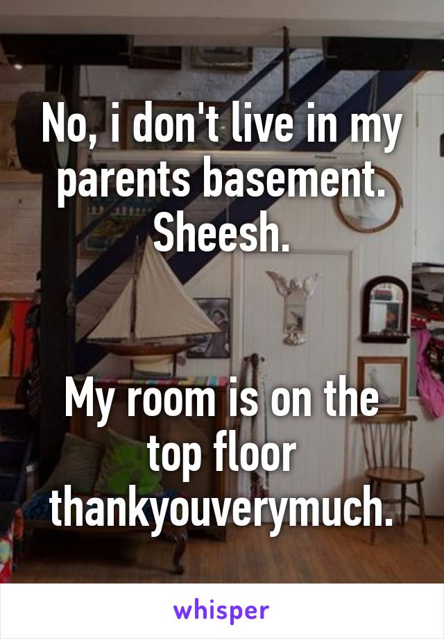 No, i don't live in my parents basement. Sheesh.   My room is on the top floor thankyouverymuch.