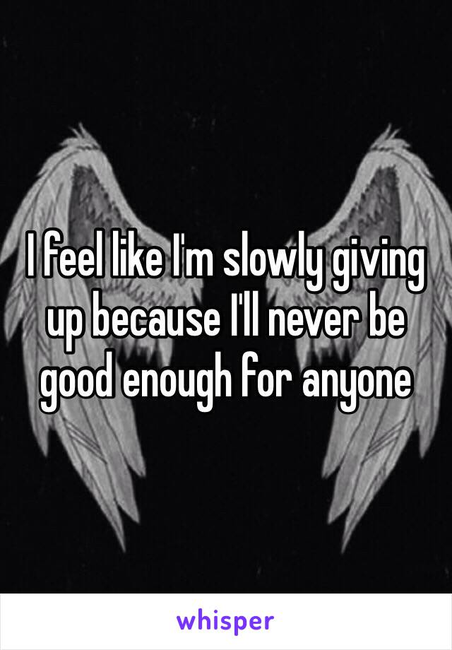 I feel like I'm slowly giving up because I'll never be good enough for anyone