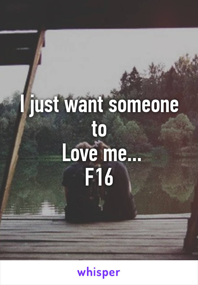 I just want someone to  Love me... F16