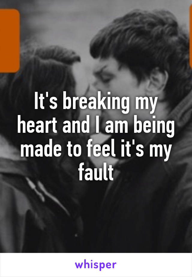 It's breaking my heart and I am being made to feel it's my fault