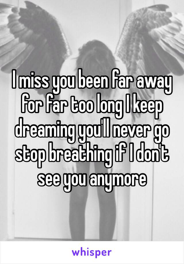 I miss you been far away for far too long I keep dreaming you'll never go stop breathing if I don't see you anymore
