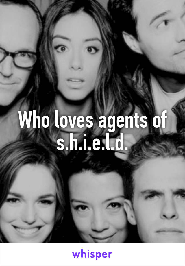 Who loves agents of s.h.i.e.l.d.