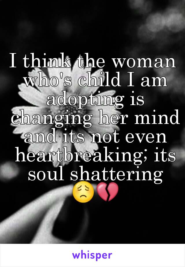 I think the woman who's child I am adopting is changing her mind and its not even heartbreaking; its soul shattering 😟💔