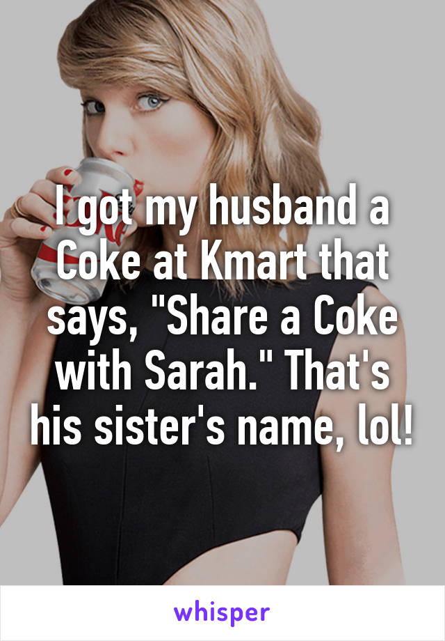 """I got my husband a Coke at Kmart that says, """"Share a Coke with Sarah."""" That's his sister's name, lol!"""