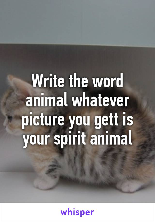 Write the word animal whatever picture you gett is your spirit animal
