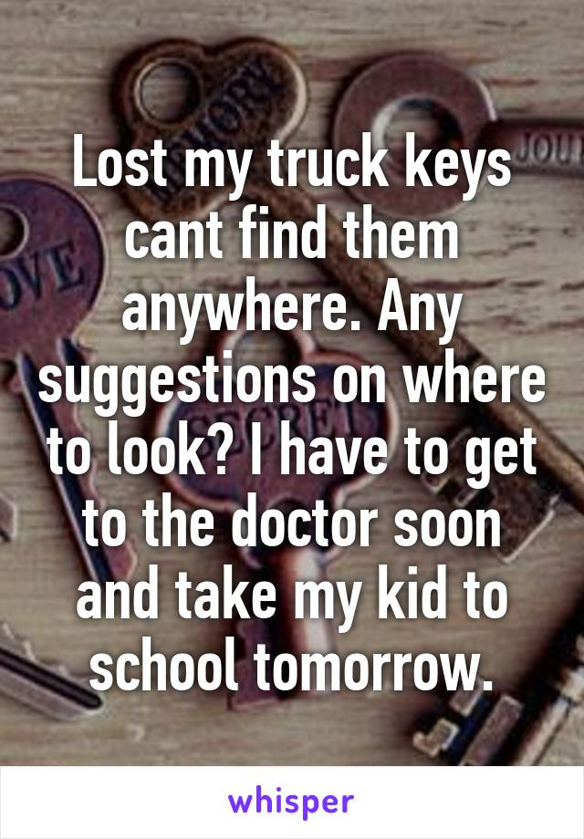 Lost my truck keys cant find them anywhere. Any suggestions on where to look? I have to get to the doctor soon and take my kid to school tomorrow.