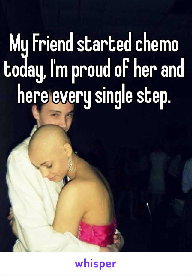 My Friend started chemo today, I'm proud of her and here every single step.