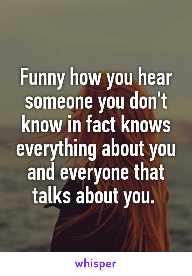 Funny how you hear someone you don't know in fact knows everything about you and everyone that talks about you.