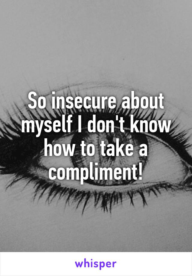 So insecure about myself I don't know how to take a compliment!