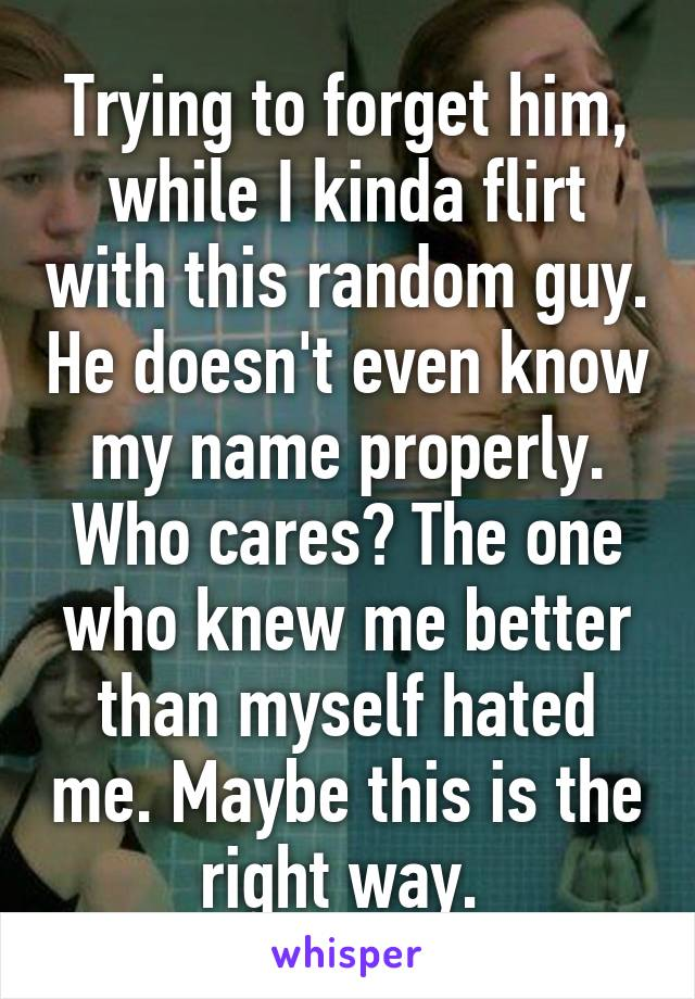 Trying to forget him, while I kinda flirt with this random guy. He doesn't even know my name properly. Who cares? The one who knew me better than myself hated me. Maybe this is the right way.
