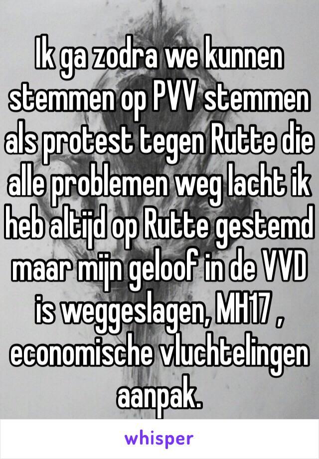 Ik ga zodra we kunnen stemmen op PVV stemmen als protest tegen Rutte die alle problemen weg lacht ik heb altijd op Rutte gestemd maar mijn geloof in de VVD is weggeslagen, MH17 , economische vluchtelingen aanpak.
